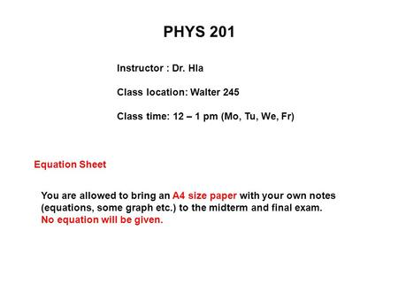 PHYS 201 Instructor : Dr. Hla Class location: Walter 245 Class time: 12 – 1 pm (Mo, Tu, We, Fr) Equation Sheet You are allowed to bring an A4 size paper.