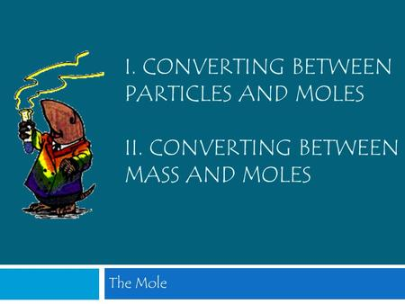 I. Converting between Particles and Moles II