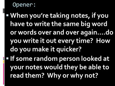 Opener:  When you're taking notes, if you have to write the same big word or words over and over again….do you write it out every time? How do you make.