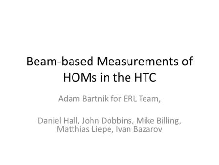 Beam-based Measurements of HOMs in the HTC Adam Bartnik for ERL Team, Daniel Hall, John Dobbins, Mike Billing, Matthias Liepe, Ivan Bazarov.