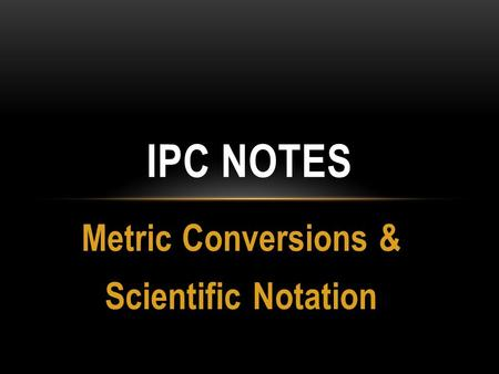Metric Conversions & Scientific Notation IPC NOTES.