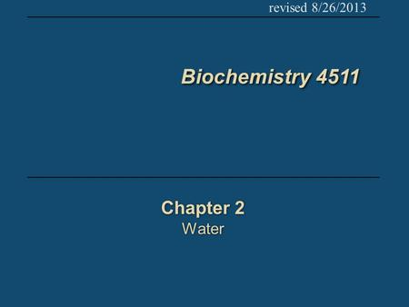 Biochemistry 4511 Chapter 2 Water Chapter 2 Water revised 8/26/2013.