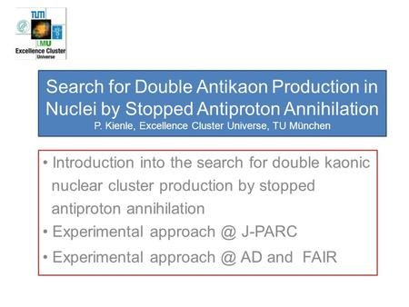 Search for Double Antikaon Production in Nuclei by Stopped Antiproton Annihilation P. Kienle, Excellence Cluster Universe, TU München Introduction into.