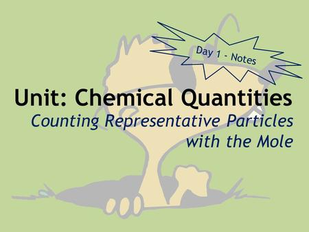 Unit: Chemical Quantities Counting Representative Particles with the Mole Day 1 - Notes.