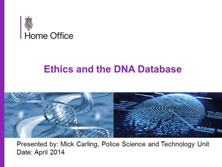 Ethics and the DNA Database Presented by: Mick Carling, Police Science and Technology Unit Date: April 2014.