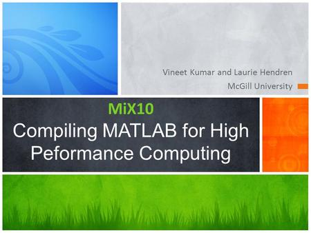 Vineet Kumar and Laurie Hendren McGill University MiX10 Compiling MATLAB for High Peformance Computing.