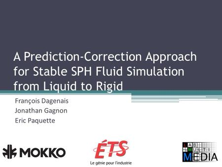 A Prediction-Correction Approach for Stable SPH Fluid Simulation from Liquid to Rigid François Dagenais Jonathan Gagnon Eric Paquette.