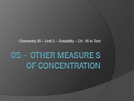 Chemistry 30 – Unit 2 – Solubility – Ch. 16 in Text.