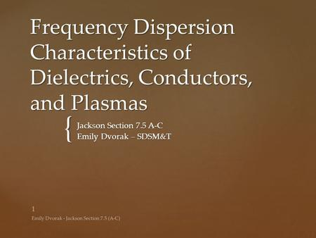 { Frequency Dispersion Characteristics of Dielectrics, Conductors, and Plasmas Jackson Section 7.5 A-C Emily Dvorak – SDSM&T Emily Dvorak - Jackson Section.