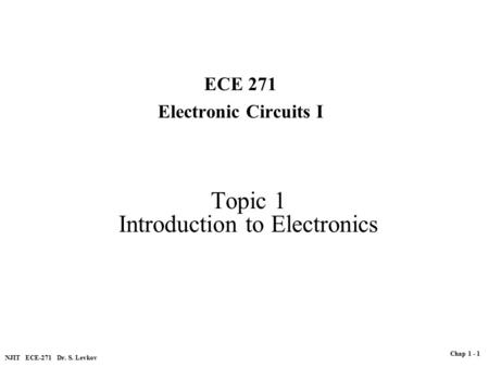Topic 1 Introduction to Electronics ECE 271 Electronic Circuits I NJIT ECE-271 Dr. S. Levkov Chap 1 - 1.