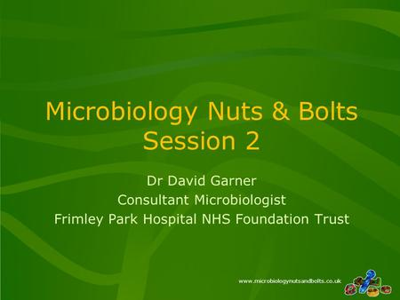 Www.microbiologynutsandbolts.co.uk Microbiology Nuts & Bolts Session 2 Dr David Garner Consultant Microbiologist Frimley Park Hospital NHS Foundation Trust.