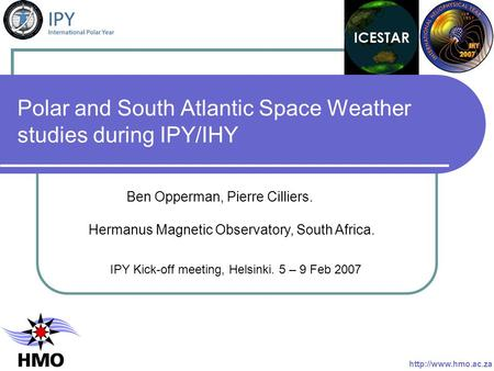 Polar and South Atlantic Space Weather studies during IPY/IHY IPY Kick-off meeting, Helsinki. 5 – 9 Feb 2007 Ben Opperman, Pierre Cilliers. Hermanus Magnetic.