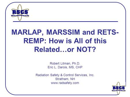 1 MARLAP, MARSSIM and RETS- REMP: How is All of this Related…or NOT? Robert Litman, Ph.D. Eric L. Darois, MS, CHP Radiation Safety & Control Services,