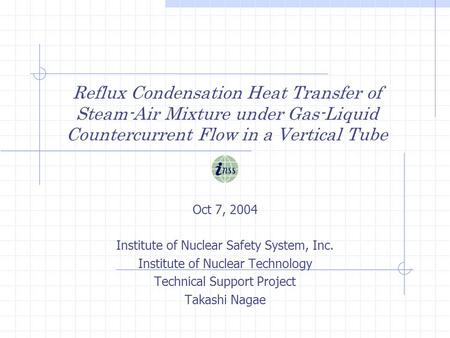Reflux Condensation Heat Transfer of Steam-Air Mixture under Gas-Liquid Countercurrent Flow in a Vertical Tube Oct 7, 2004 Institute of Nuclear Safety.