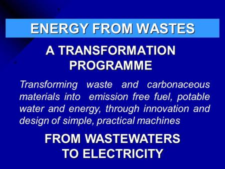 ENERGY FROM WASTES A TRANSFORMATION PROGRAMME Transforming waste and carbonaceous materials into emission free fuel, potable water and energy, through.