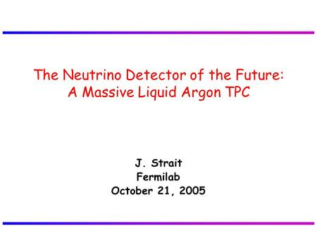 J. Strait Fermilab October 21, 2005 The Neutrino Detector of the Future: A Massive Liquid Argon TPC.