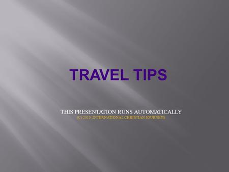TRAVEL TIPS THIS PRESENTATION RUNS AUTOMATICALLY (C) 2010,INTERNATIONAL CHRISTIAN JOURNEYS.