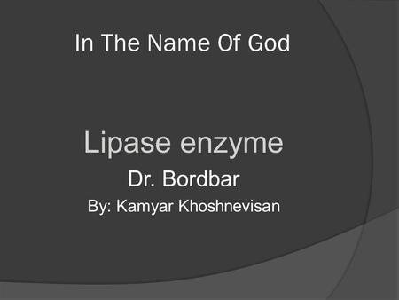 In The Name Of God Lipase enzyme Dr. Bordbar By: Kamyar Khoshnevisan.