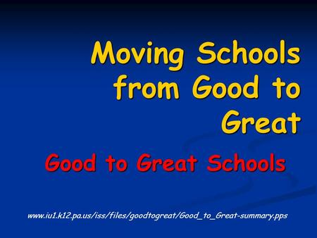 Moving Schools from Good to Great Good to Great Schools Good to Great Schools www.iu1.k12.pa.us/iss/files/goodtogreat/Good_to_Great-summary.pps.