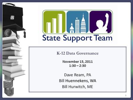 1 K-12 Data Governance November 15, 2011 1:30 – 2:30 Dave Ream, PA Bill Huennekens, WA Bill Hurwitch, ME.