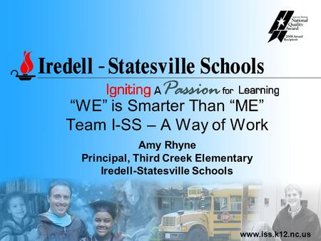 "Www.iss.k12.nc.us ""WE"" is Smarter Than ""ME"" Team I-SS – A Way of Work Amy Rhyne Principal, Third Creek Elementary Iredell-Statesville Schools."