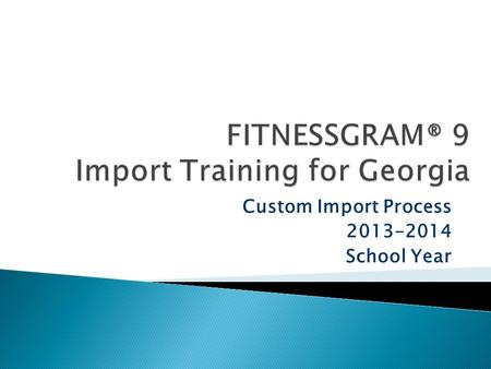 Custom Import Process 2013-2014 School Year.  Legislation requires grades K-12 to report fitness scores to the GA DOE.  GA DOE selected FITNESSGRAM.
