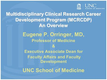 Multidisciplinary Clinical Research Career Development Program (MCRCDP) An Overview Eugene P. Orringer, MD, Professor of Medicine & Executive Associate.