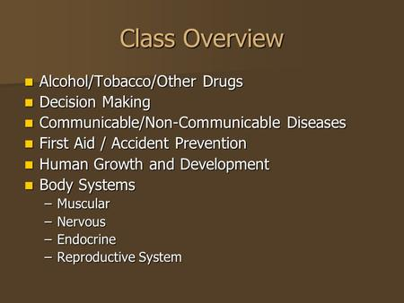 Class Overview Alcohol/Tobacco/Other Drugs Alcohol/Tobacco/Other Drugs Decision Making Decision Making Communicable/Non-Communicable Diseases Communicable/Non-Communicable.