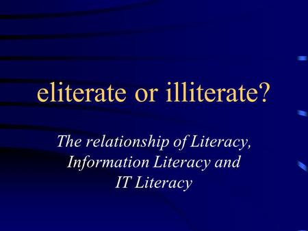 Eliterate or illiterate? The relationship of Literacy, Information Literacy and IT Literacy.