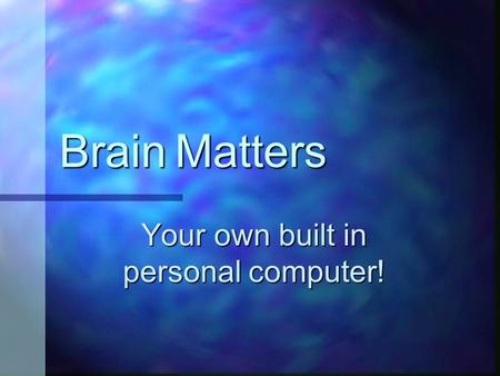 Brain Matters Your own built in personal computer!