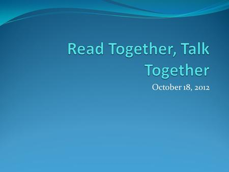 October 18, 2012. What is Read Together, Talk Together? It is a research-based technique of dialogic reading to expand children's language and emergent.