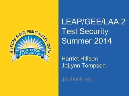 LEAP/GEE/LAA 2 Test Security Summer 2014 Harriet Hillson JoLynn Tompson jpschools.org.