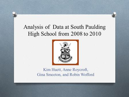 Analysis of Data at South Paulding High School from 2008 to 2010 Kim Huett, Anne Roycroft, Gina Smeeton, and Robin Wofford.