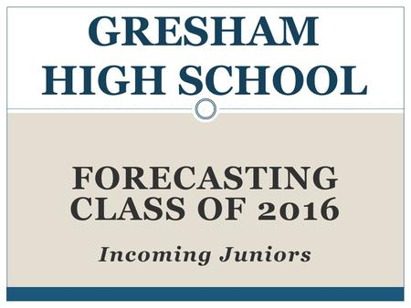 FORECASTING CLASS OF 2016 Incoming Juniors GRESHAM HIGH SCHOOL.