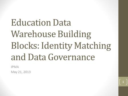 Education Data Warehouse Building Blocks: Identity Matching and Data Governance IPMA May 21, 2013 1.