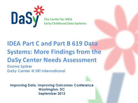 The Center for IDEA Early Childhood Data Systems IDEA Part C and Part B 619 Data Systems: More Findings from the DaSy Center Needs Assessment Donna Spiker.