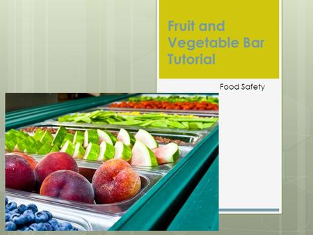 Fruit and Vegetable Bar Tutorial Food Safety Washing Fruits/Vegetables  All raw fruits and vegetables shall be thoroughly washed (with friction) in.