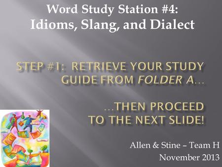 Allen & Stine – Team H November 2013 Word Study Station #4: Idioms, Slang, and Dialect.