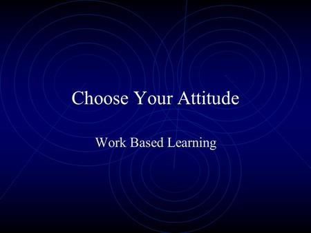 Choose Your Attitude Work Based Learning. What is Attitude? A manner showing one's feeling or thoughts. One's disposition.