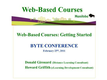 Web-Based Courses Web-Based Courses: Getting Started BYTE CONFERENCE February 25 th, 2011 Donald Girouard (Distance Learning Consultant) Howard Griffith.
