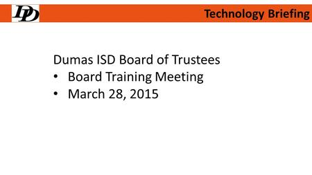 Technology Briefing Dumas ISD Board of Trustees Board Training Meeting March 28, 2015.