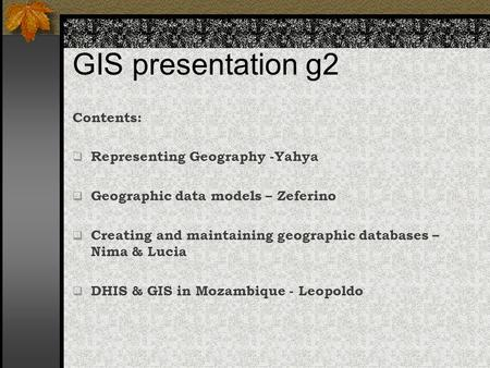 GIS presentation g2 Contents:  Representing Geography -Yahya  Geographic data models – Zeferino  Creating and maintaining geographic databases – Nima.