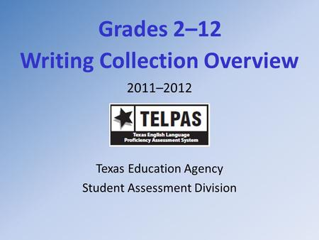Grades 2–12 Writing Collection Overview 2011–2012 Texas Education Agency Student Assessment Division.