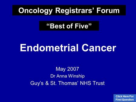 "Endometrial Cancer May 2007 Dr Anna Winship Guy's & St. Thomas' NHS Trust Click Here For First Question Oncology Registrars' Forum ""Best of Five"""