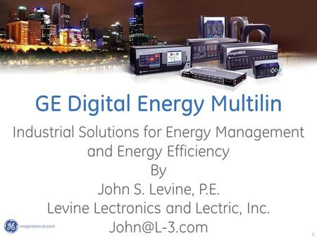 1 GE Digital Energy Multilin Industrial Solutions for Energy Management and Energy Efficiency By John S. Levine, P.E. Levine Lectronics and Lectric, Inc.