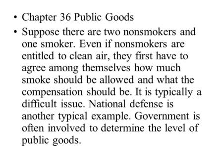 Chapter 36 Public Goods Suppose there are two nonsmokers and one smoker. Even if nonsmokers are entitled to clean air, they first have to agree among themselves.