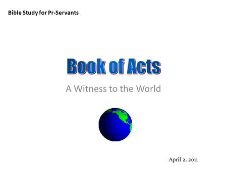 Bible Study for Pr-Servants April 2, 2011 A Witness to the World.