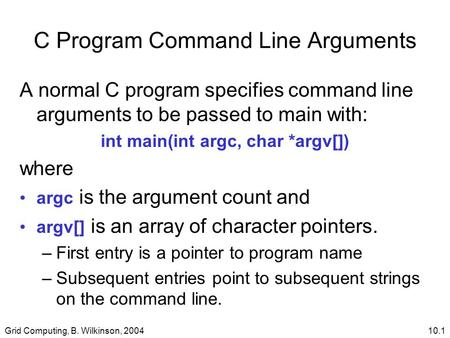 Grid Computing, B. Wilkinson, 200410.1 C Program Command Line Arguments A normal C program specifies command line arguments to be passed to main with: