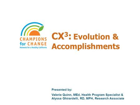 CX 3 : Evolution & Accomplishments Presented by: Valerie Quinn, MEd, Health Program Specialist & Alyssa Ghirardelli, RD, MPH, Research Associate.
