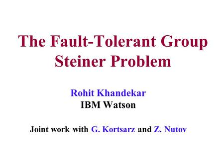 The Fault-Tolerant Group Steiner Problem Rohit Khandekar IBM Watson Joint work with G. Kortsarz and Z. Nutov.